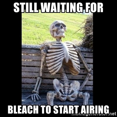 Still Waiting - Still waiting for Bleach to start airing