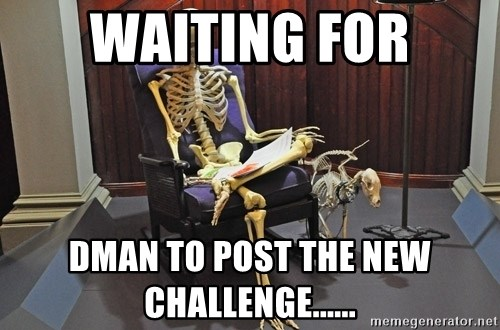 just sitting here waiting for a text from a bro. - Waiting for DMan to post the new challenge......