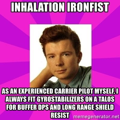 RIck Astley - Inhalation ironfist as an experienced carrier pilot myself, I always fit gyrostabilizers on a talos for buffer dps and long range shield resist