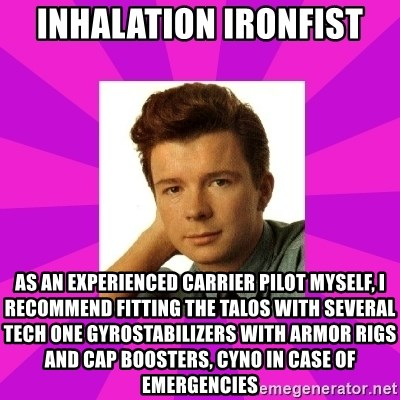 RIck Astley - inhalation ironfist as an experienced carrier pilot myself, i recommend fitting the talos with several tech one gyrostabilizers with armor rigs and cap boosters, cyno in case of emergencies