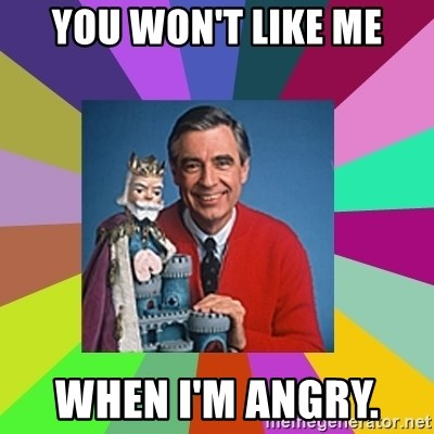 mr rogers  - You won't like me When I'm angry.