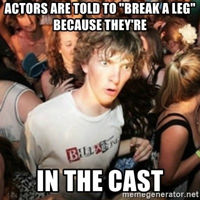 """Sudden clarity clarence - Actors are told to """"break a leg"""" because they're In the cast"""