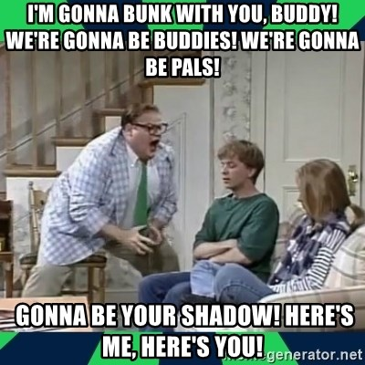 matt foley - I'm gonna bunk with you, buddy! We're gonna be buddies! We're gonna be pals!   gonna be your shadow! Here's ME, here's you!