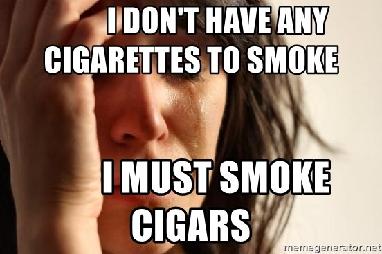 First World Problems -          I don't have any cigarettes to smoke               I must smoke cigars