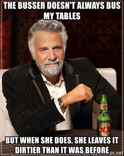 The Most Interesting Man In The World - the busser doesn't always bus my tables  but when she does, she leaves it dirtier than it was before