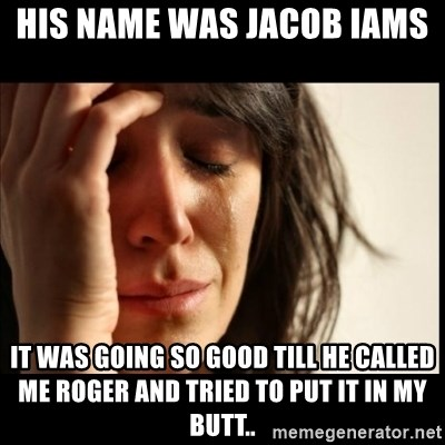 First World Problems - His name was Jacob Iams  It was going so good till he called me roger and tried to put it in my butt..
