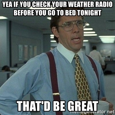 Yeah that'd be great... - YEA IF YOU CHECK YOUR WEATHER RADIO BEFORE YOU GO TO BED TONIGHT THAT'D BE GREAT