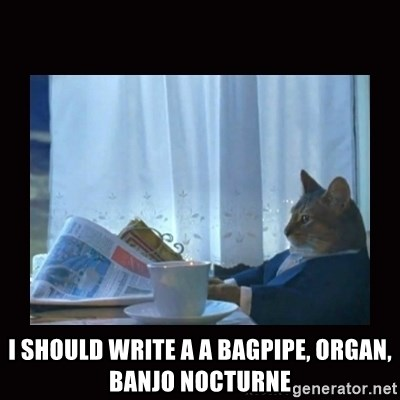 i should buy a boat cat -  I should write a a bagpipe, organ, banjo nocturne