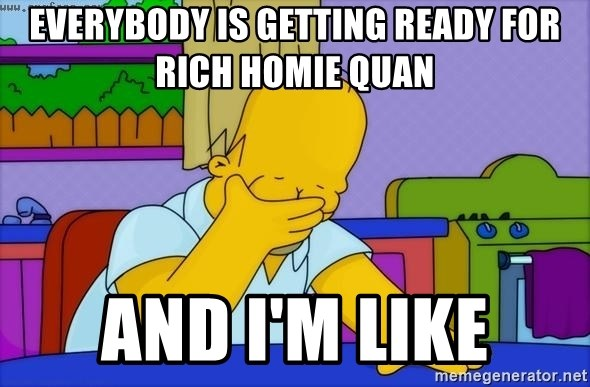 Disappointed Homer Simpson - EVERYBODY IS GETTING READY FOR RICH HOMIE QUAN AND I'M LIKE