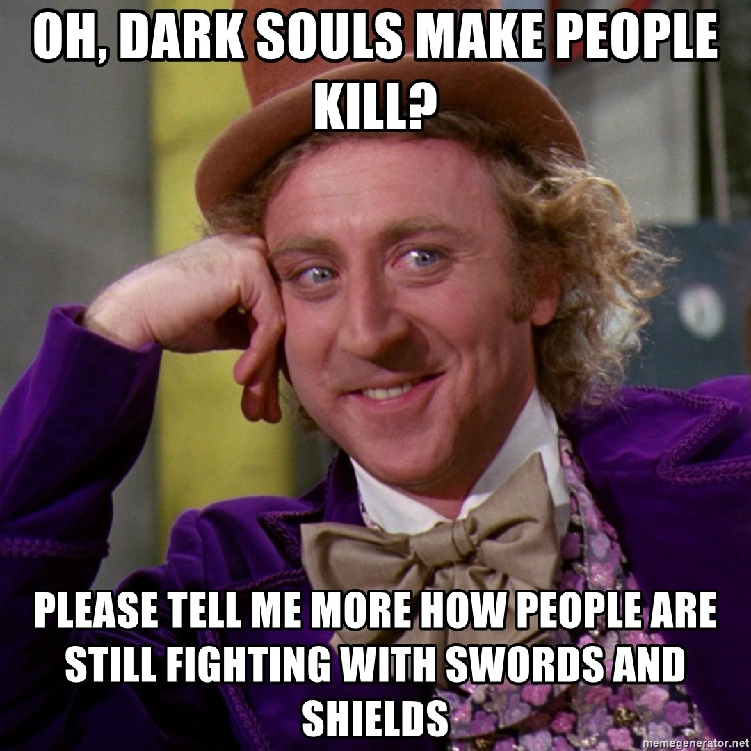 Willy Wonka - oh, dark souls make people kill? pLEASE TELL ME MORE HOW PEOPLE ARE STILL FIGHTING WITH SWORDS AND SHIELDS