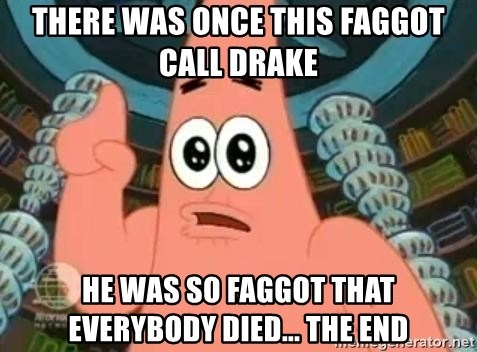 Patrick Says - there was once this faggot call drake he was so faggot that everybody died... the end