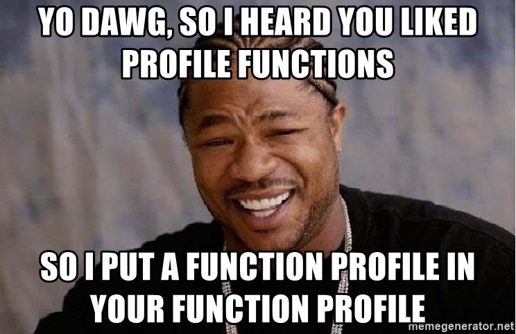 Yo Dawg - Yo Dawg, So I heard you liked profile Functions So I put a function profile in your function profile
