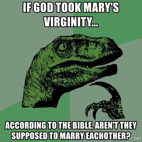 Philosoraptor - If God took mary's virginity... according to the bible, aren't they supposed to marry eachother?