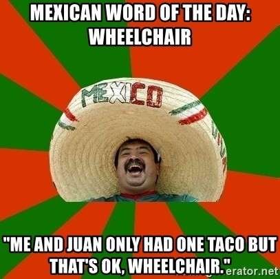 """Successful Mexican - Mexican word of the day: Wheelchair """"Me and juan only had one taco but that's ok, wheelchair."""""""