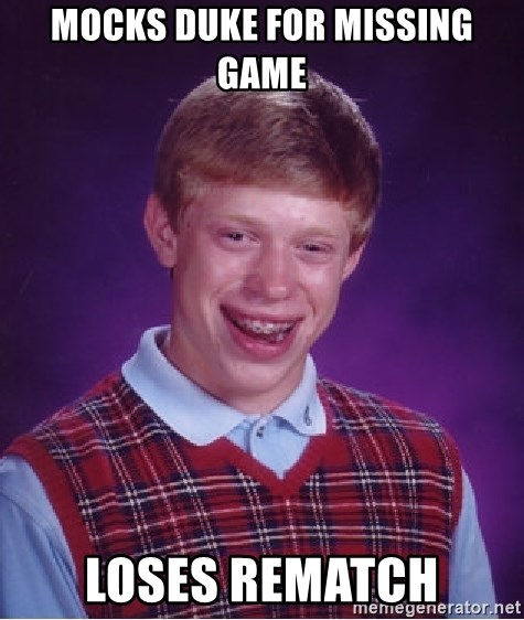 Bad Luck Brian - MOCKS DUKE FOR MISSING GAME LOSES REMATCH