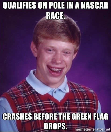 Bad Luck Brian - Qualifies on Pole in a NAscar race. Crashes before the green flag drops.