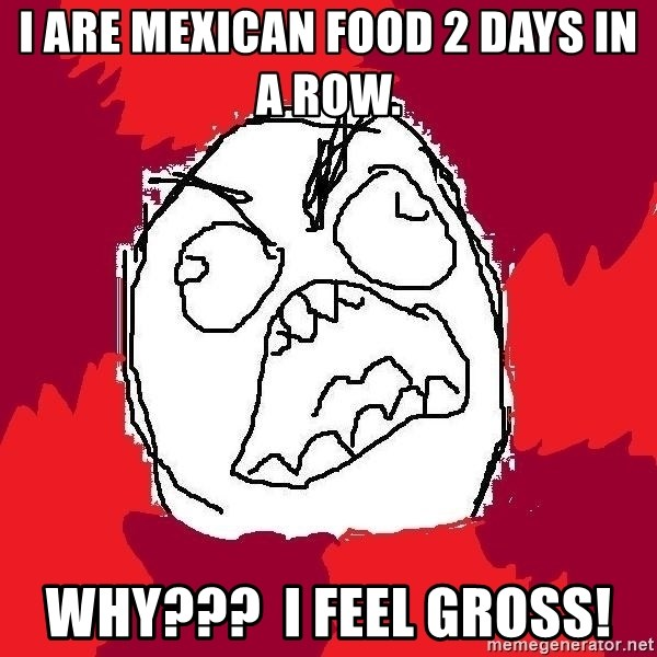 I Are Mexican Food 2 Days In A Row Why I Feel Gross Rage Fu