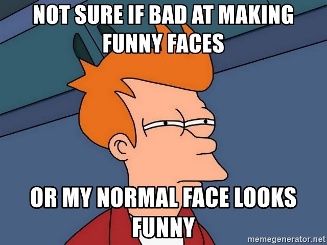 Futurama Fry - Not sure if bad at making funny faces or my normal face looks funny