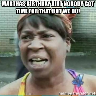 Sweet Brown Meme - Marthas Birthday aint nobody got time for that but we do!
