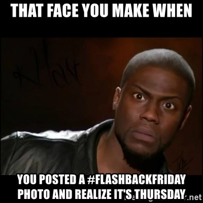 Kevin Hart Wait - That face you make when You posted a #flashbackfriday photo and realize it's Thursday