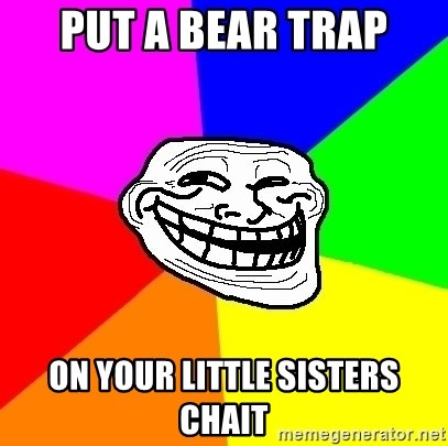 Trollface - Put a bear trap On your little sisters chait