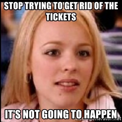 regina george fetch - stop trying to get rid of the tickets it's not going to happen