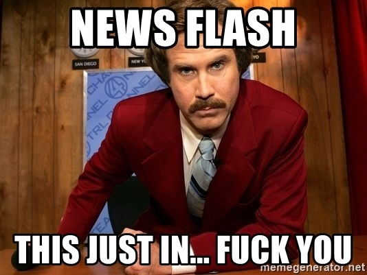 NewsFlash...This Just In... - NEWS FLASH This Just in... FUCK YOU