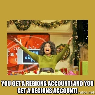 Oprah You get a -  You get a Regions account! And You get a Regions account!