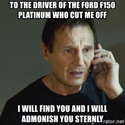 To The Driver Of The Ford F150 Platinum Who Cut Me Off I Will Find