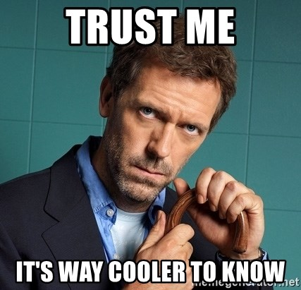 Gregory House M.D. - Trust me It's way Cooler to Know