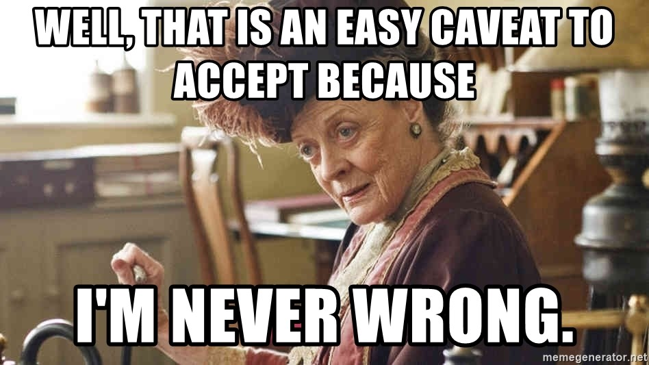 well that is an easy caveat to accept because im never wrong well, that is an easy caveat to accept because i'm never wrong