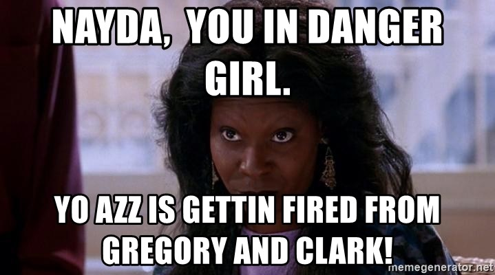 Ghost Whoopi - Nayda,  you in danger girl. Yo azz is gettin fired from Gregory and Clark!
