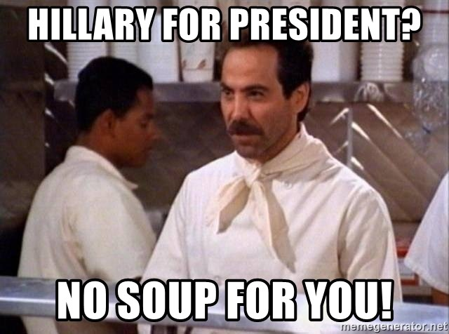 Seinfeld Soup Nazi  - hillary for president? NO SOUP FOR YOU!