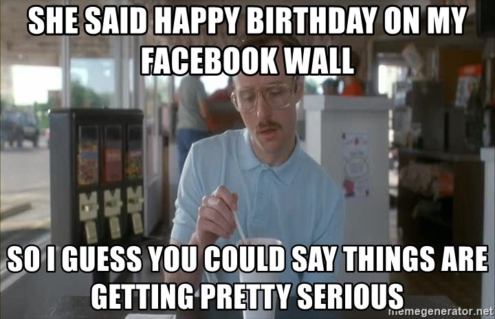 Things are getting pretty Serious (Napoleon Dynamite) - She said happy Birthday on my facebook wall So I guess you could say things are getting pretty serious