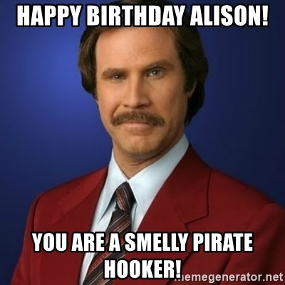 Anchorman Birthday - HAPPY BIRTHDAY ALISON! YOU ARE A SMELLY PIRATE HOOKER!
