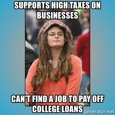 hippie girl - Supports high taxes on businesses Can't find a job to pay off college loans