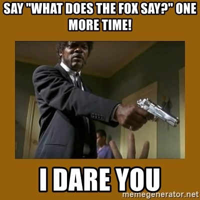 "say what one more time - SAY ""What does the fox say?"" ONE MORE TIME! I DARE YOU"