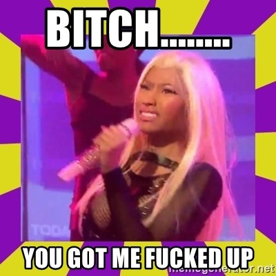 Nicki Minaj Constipation Face - BITCH........ you got me fucked up