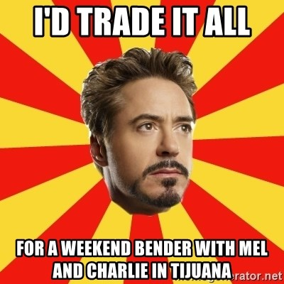 Leave it to Iron Man - i'd trade it all  for a weekend bender with mel and charlie in tijuana
