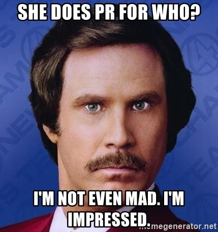 Ron Burgundy - She does PR for who? I'm not even mad. I'm impressed.
