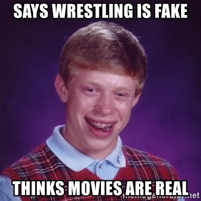 Bad Luck Brian - Says wrestling is fake Thinks movies are real