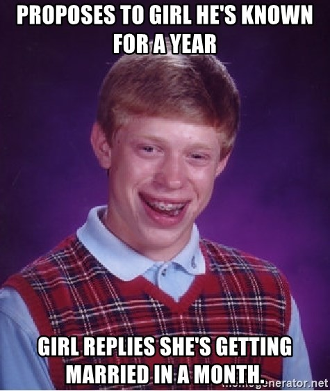 Bad Luck Brian - proposes to girl he's known for a year girl replies she's getting married in a month.