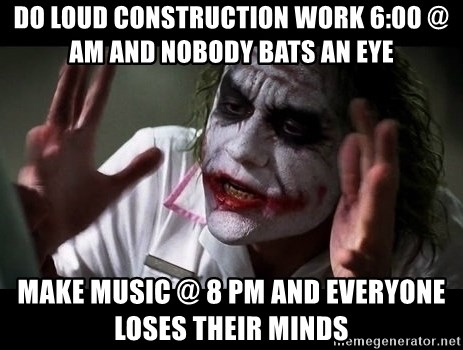 joker mind loss - do loud construction work 6:00 @ am and nobody bats an eye make music @ 8 pm and everyone loses their minds