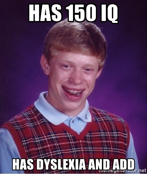 Bad Luck Brian - HAs 150 iq has dyslexia and ADD