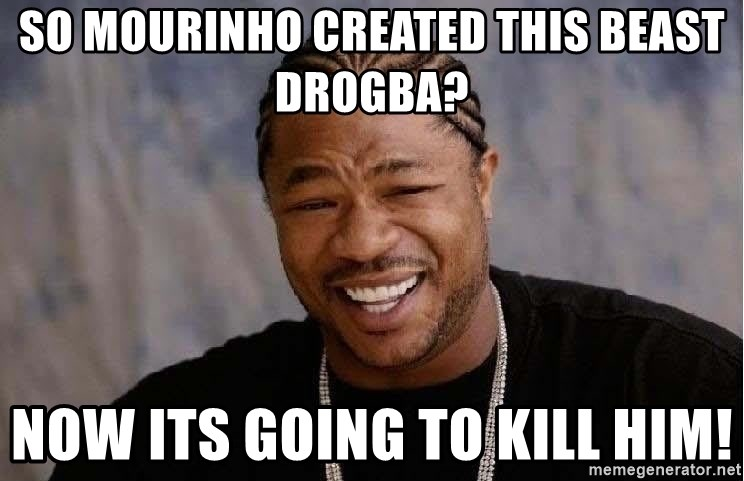 Yo Dawg - So Mourinho created this beast Drogba? Now its going to kill him!