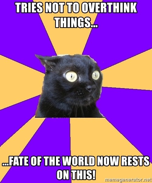 Anxiety Cat - Tries not to overthink things... ...fate of the world now rests on this!
