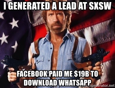 Chuck Norris  - I generated a lead at SXSW FAcebook paid me $19b to download whatsapp