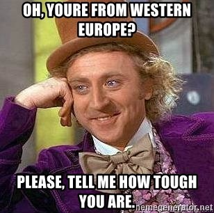 Willy Wonka - Oh, youre FROM WESTERN europe? Please, tell me how tough you are.
