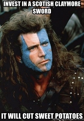 Braveheart - Invest in a Scotish Claymore Sword It will cut sweet potatoes