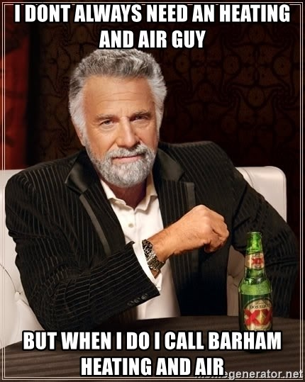 The Most Interesting Man In The World - i dont always need an heating and air guy but when i do i call Barham Heating and Air